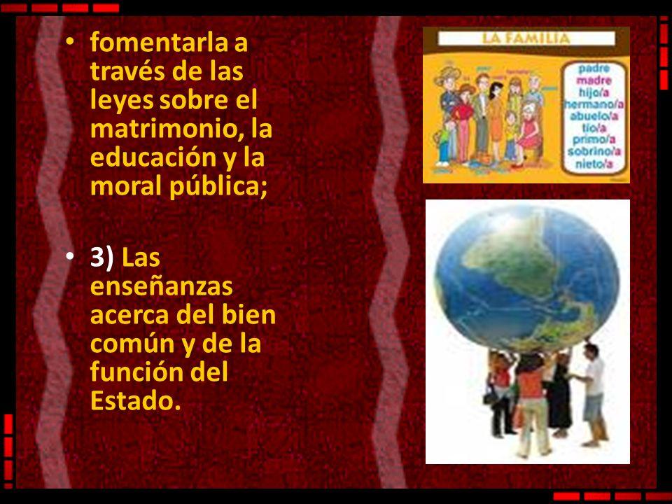 fomentarla a través de las leyes sobre el matrimonio, la educación y la moral pública; 3) Las enseñanzas acerca del bien común y de la función del Est