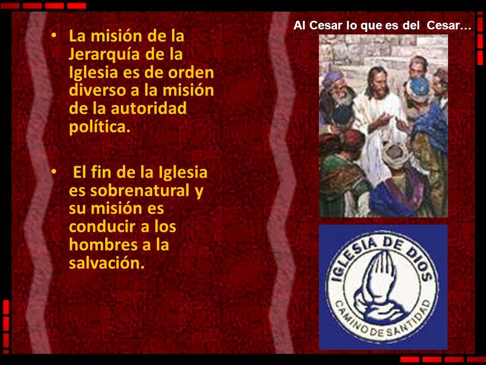 La misión de la Jerarquía de la Iglesia es de orden diverso a la misión de la autoridad política. El fin de la Iglesia es sobrenatural y su misión es
