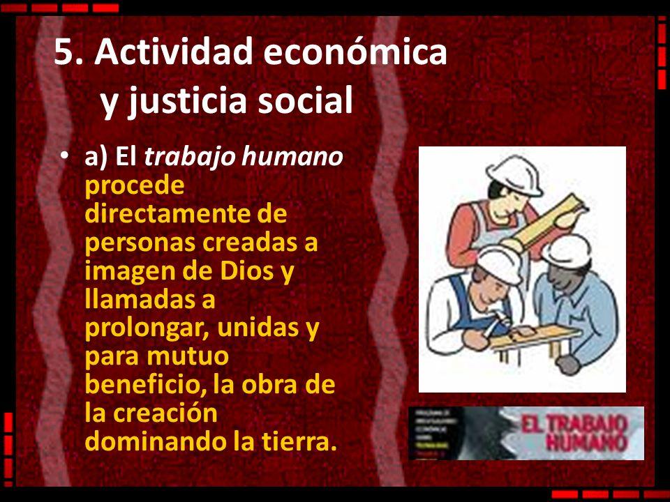 5. Actividad económica y justicia social a) El trabajo humano procede directamente de personas creadas a imagen de Dios y llamadas a prolongar, unidas