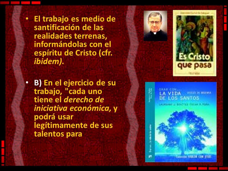 El trabajo es medio de santificación de las realidades terrenas, informándolas con el espíritu de Cristo (cfr. ibidem). B) En el ejercicio de su traba