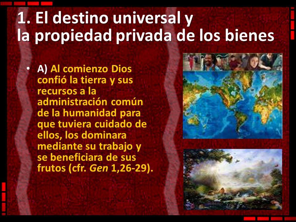 1. El destino universal y la propiedad privada de los bienes A) Al comienzo Dios confió la tierra y sus recursos a la administración común de la human