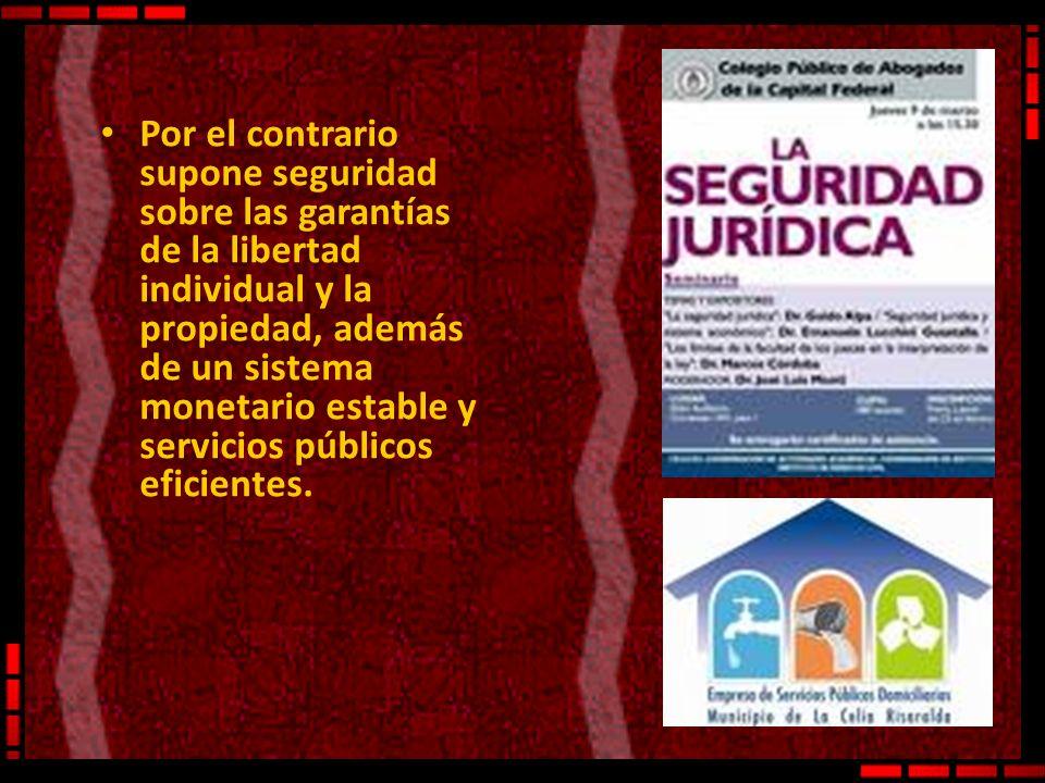 Por el contrario supone seguridad sobre las garantías de la libertad individual y la propiedad, además de un sistema monetario estable y servicios púb