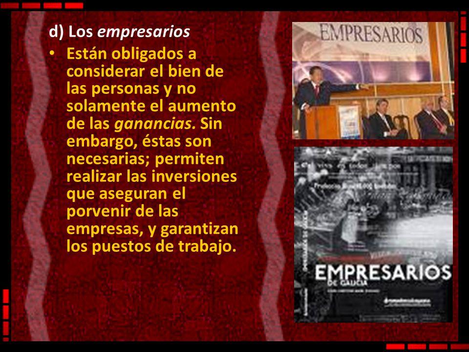 d) Los empresarios Están obligados a considerar el bien de las personas y no solamente el aumento de las ganancias. Sin embargo, éstas son necesarias;