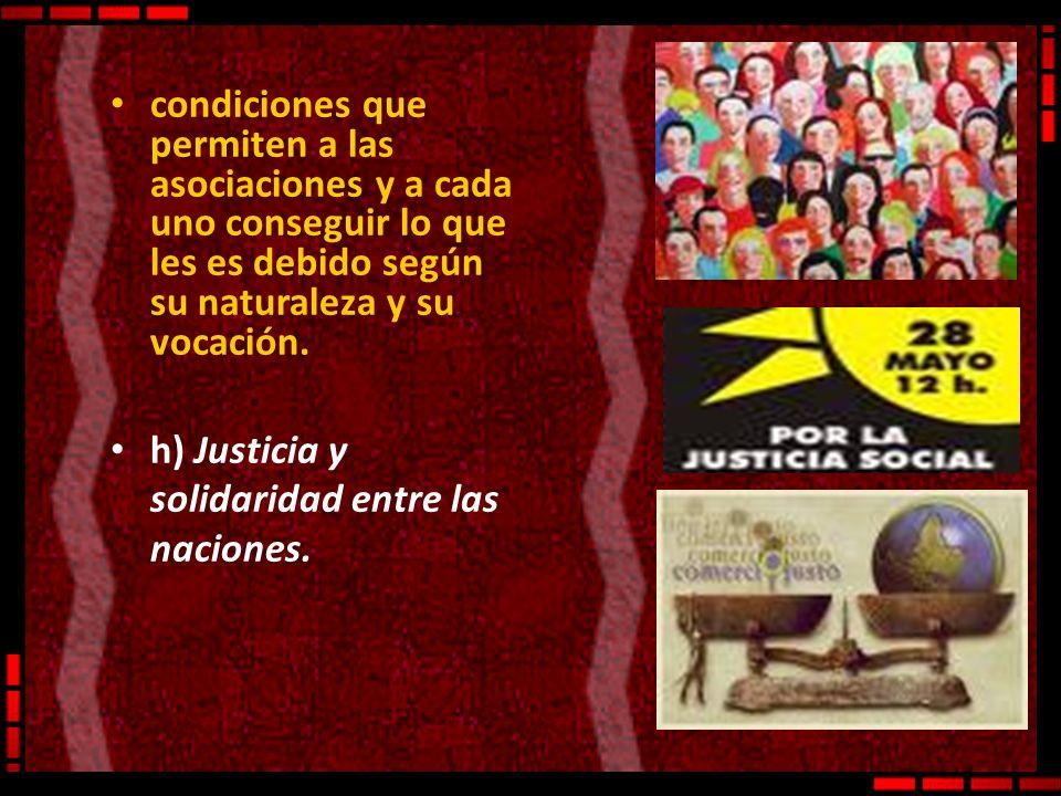 condiciones que permiten a las asociaciones y a cada uno conseguir lo que les es debido según su naturaleza y su vocación. h) Justicia y solidaridad e