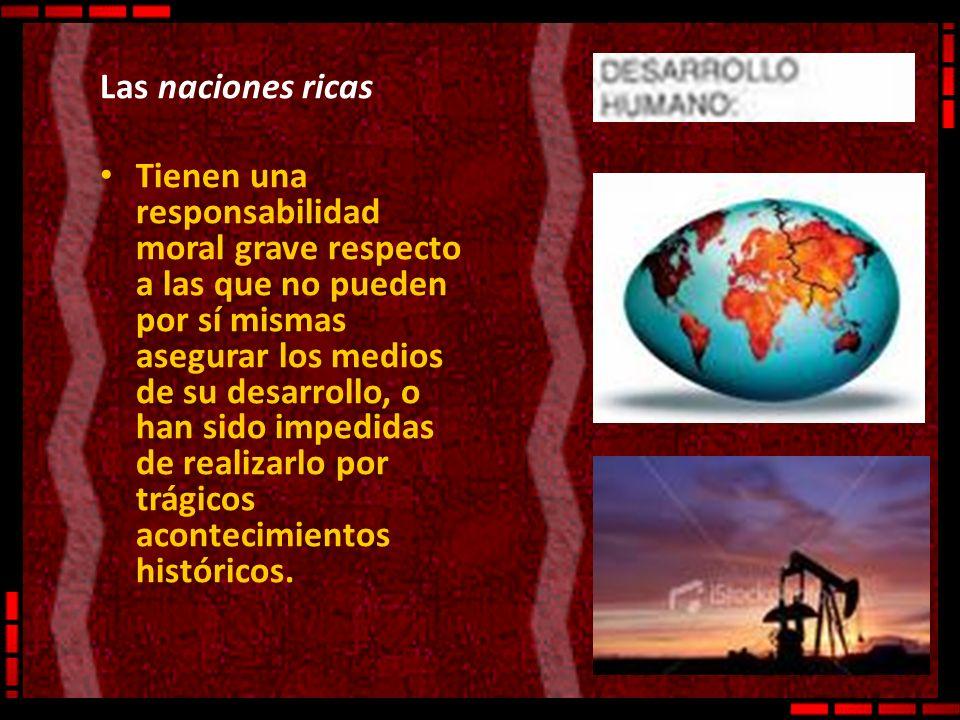 Las naciones ricas Tienen una responsabilidad moral grave respecto a las que no pueden por sí mismas asegurar los medios de su desarrollo, o han sido