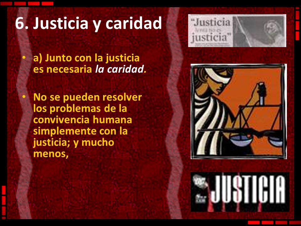 6. Justicia y caridad a) Junto con la justicia es necesaria la caridad. No se pueden resolver los problemas de la convivencia humana simplemente con l