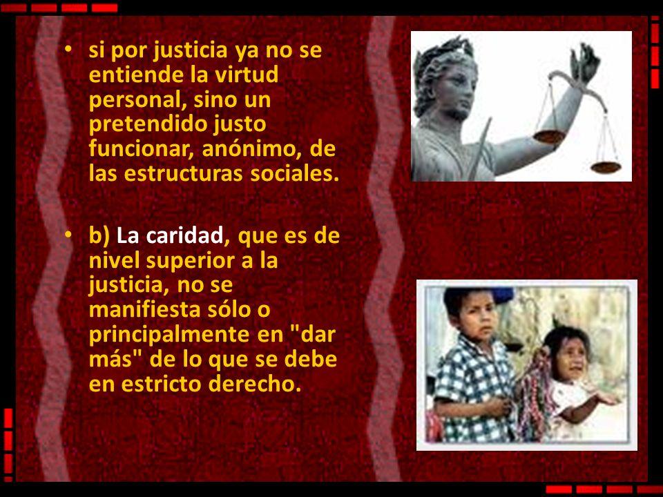 si por justicia ya no se entiende la virtud personal, sino un pretendido justo funcionar, anónimo, de las estructuras sociales. b) La caridad, que es