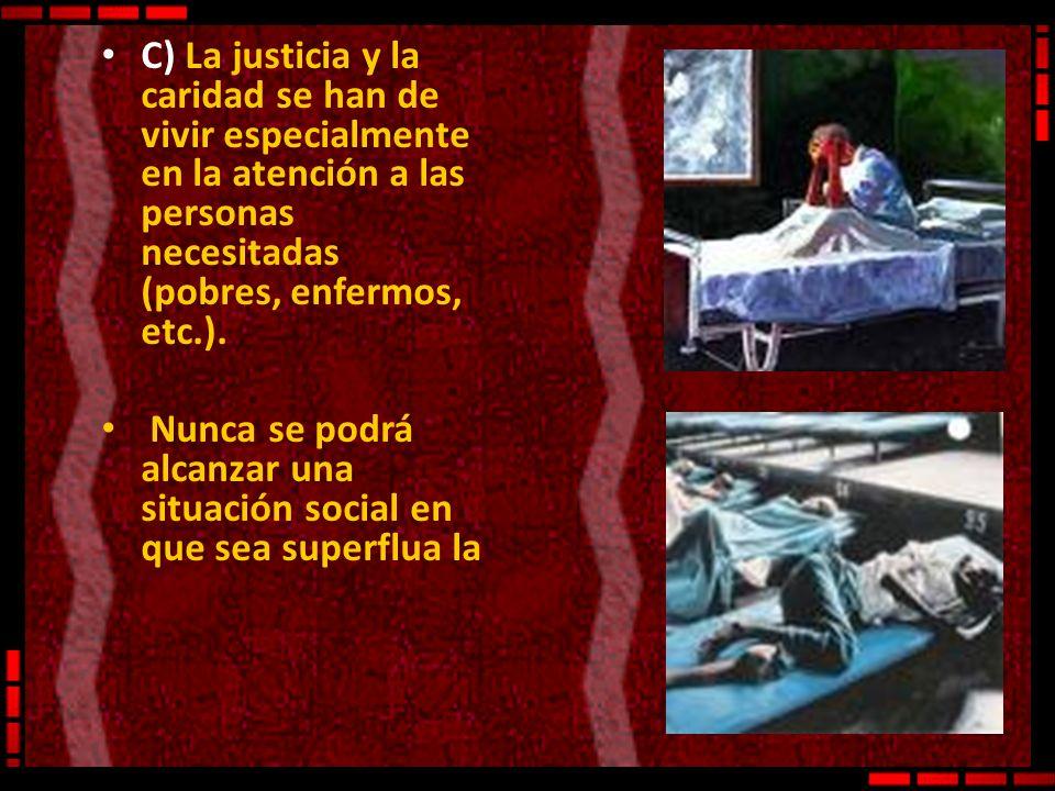 C) La justicia y la caridad se han de vivir especialmente en la atención a las personas necesitadas (pobres, enfermos, etc.). Nunca se podrá alcanzar