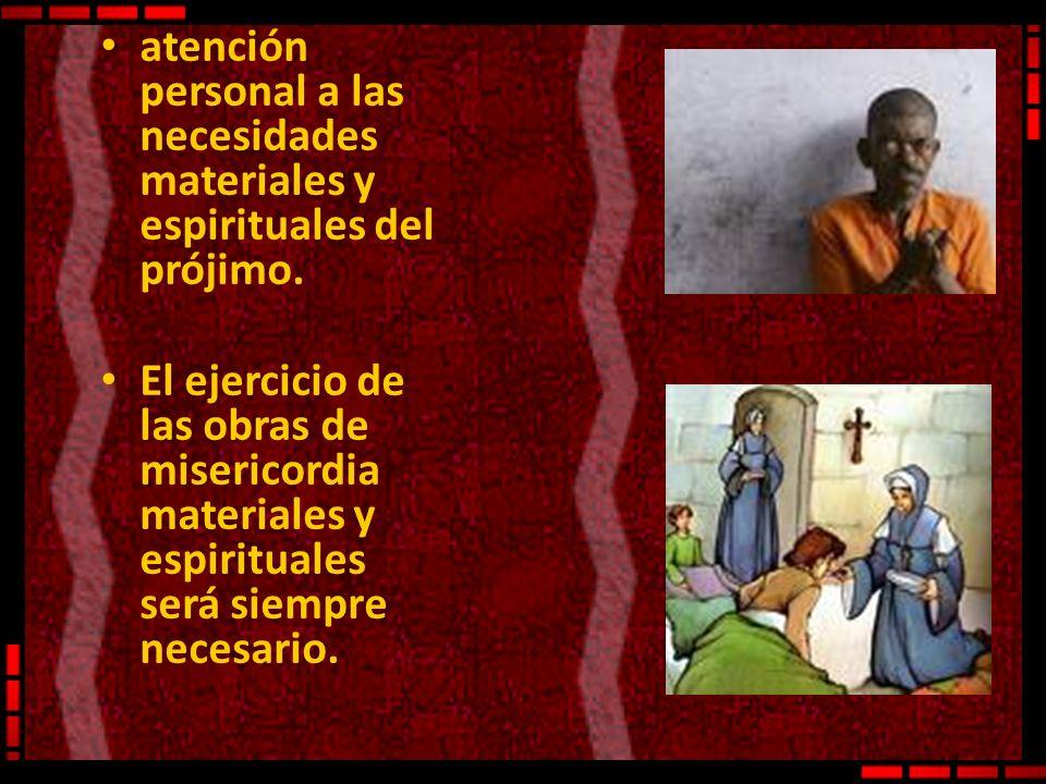 atención personal a las necesidades materiales y espirituales del prójimo. El ejercicio de las obras de misericordia materiales y espirituales será si