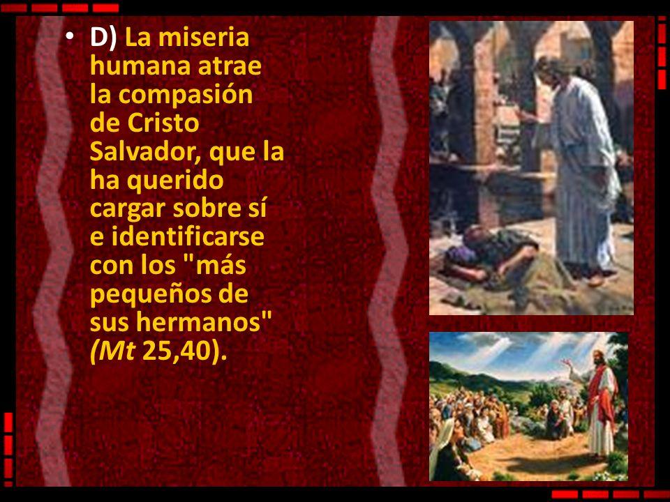 D) La miseria humana atrae la compasión de Cristo Salvador, que la ha querido cargar sobre sí e identificarse con los