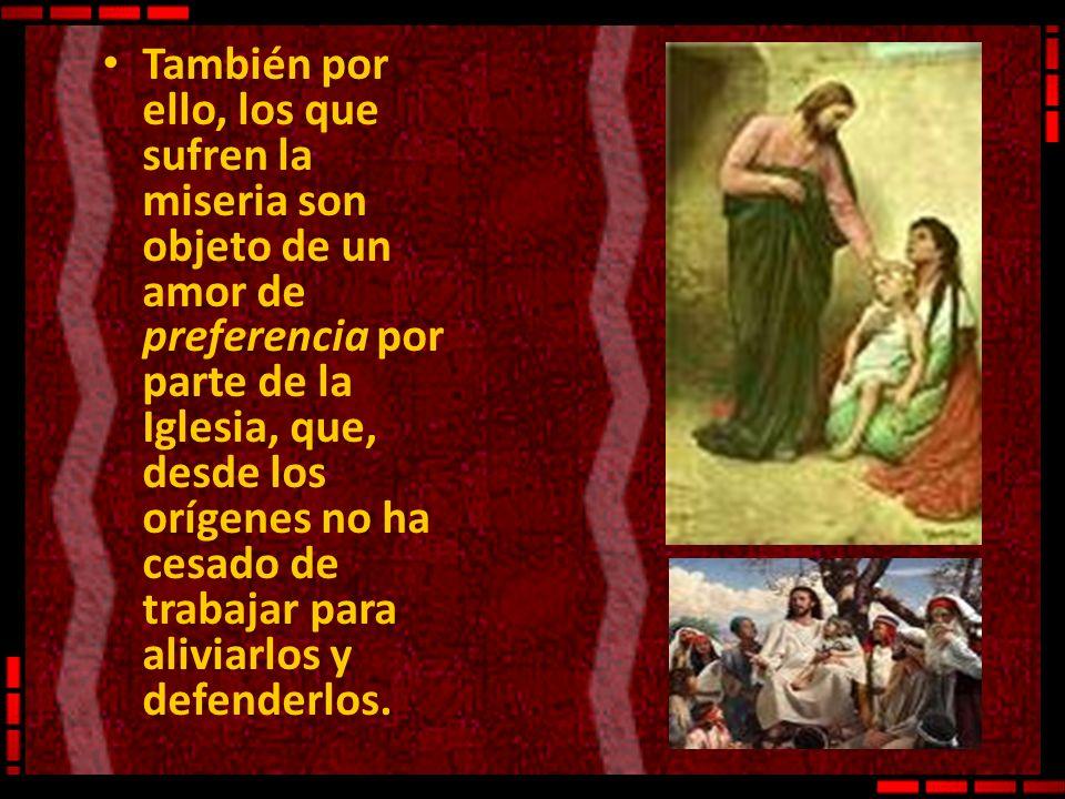 También por ello, los que sufren la miseria son objeto de un amor de preferencia por parte de la Iglesia, que, desde los orígenes no ha cesado de trab