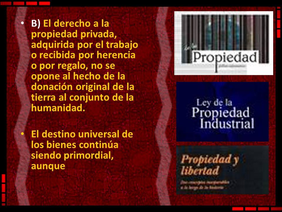 B) El derecho a la propiedad privada, adquirida por el trabajo o recibida por herencia o por regalo, no se opone al hecho de la donación original de l