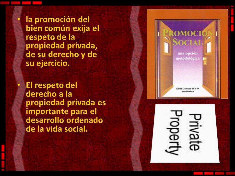 la promoción del bien común exija el respeto de la propiedad privada, de su derecho y de su ejercicio. El respeto del derecho a la propiedad privada e