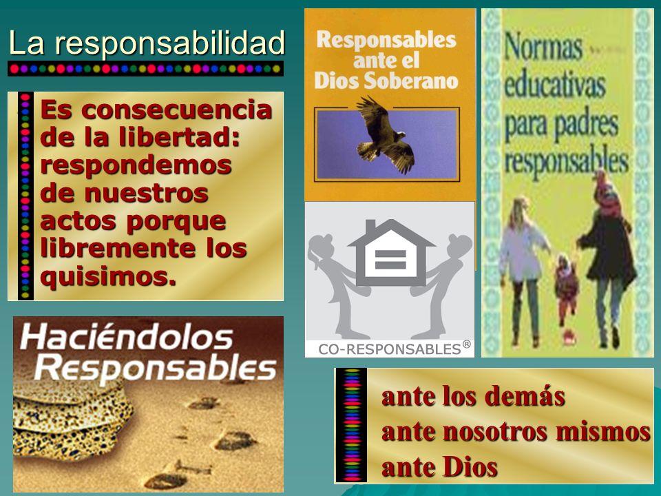 La responsabilidad Es consecuencia de la libertad: respondemos de nuestros actos porque libremente los quisimos. Es consecuencia de la libertad: respo