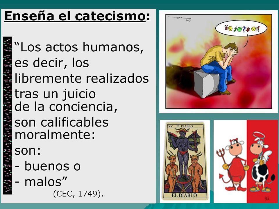 Enseña el catecismo: Los actos humanos, Los actos humanos, es decir, los es decir, los libremente realizados libremente realizados tras un juicio de l