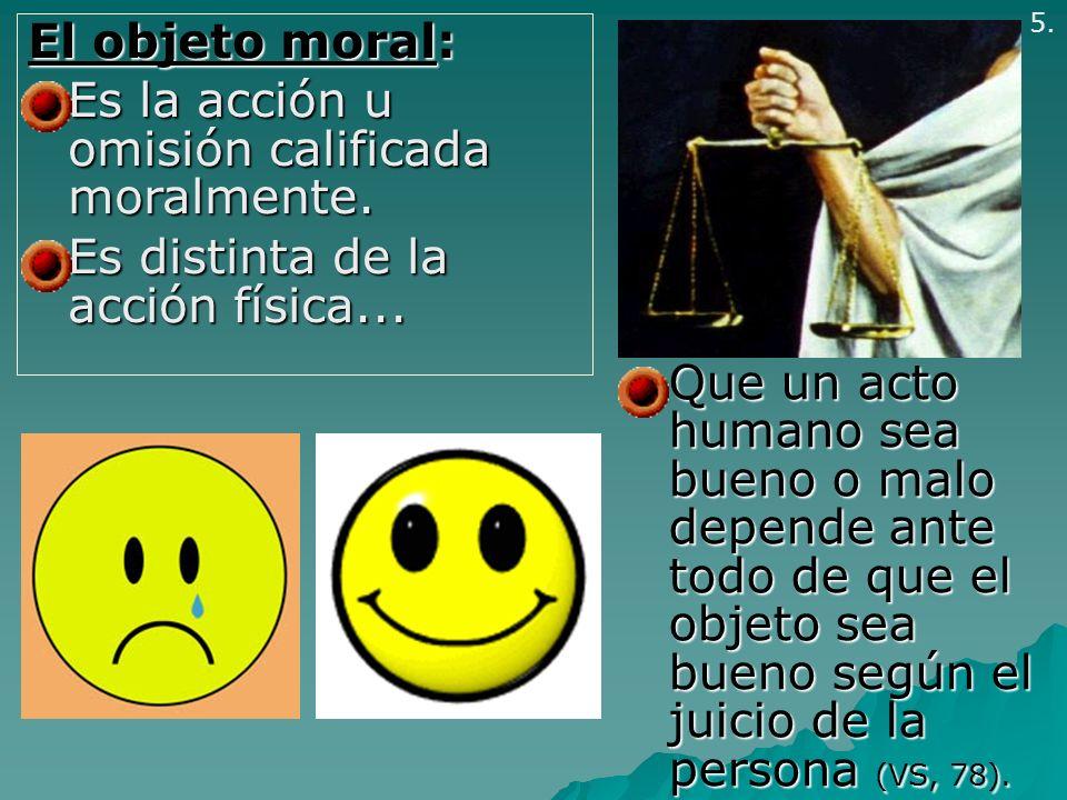 El objeto moral: Es la acción u omisión calificada moralmente. Es la acción u omisión calificada moralmente. Es distinta de la acción física... Es dis