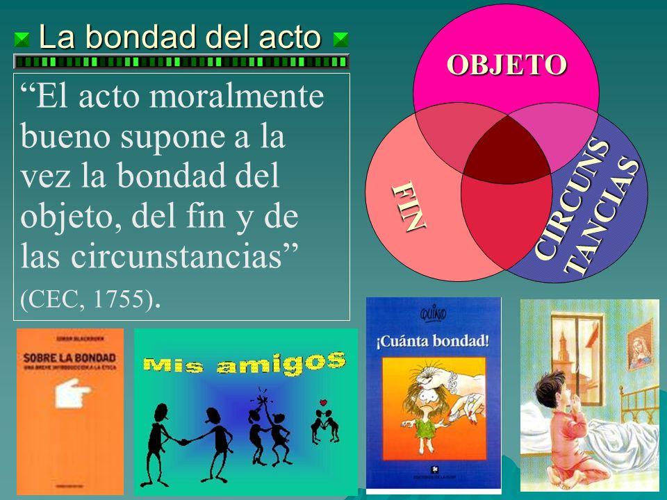 La bondad del acto El acto moralmente bueno supone a la vez la bondad del objeto, del fin y de las circunstancias (CEC, 1755). OBJETO FIN CIRCUNS TANC