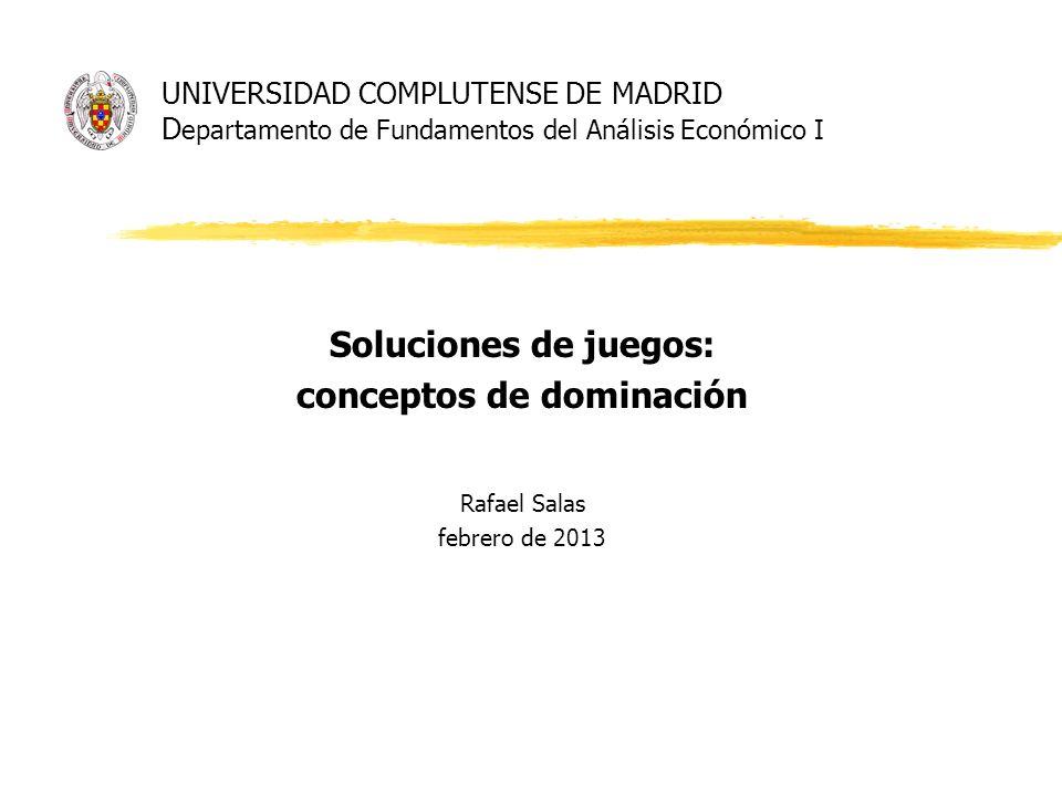 UNIVERSIDAD COMPLUTENSE DE MADRID D epartamento de Fundamentos del Análisis Económico I Soluciones de juegos: conceptos de dominación Rafael Salas feb