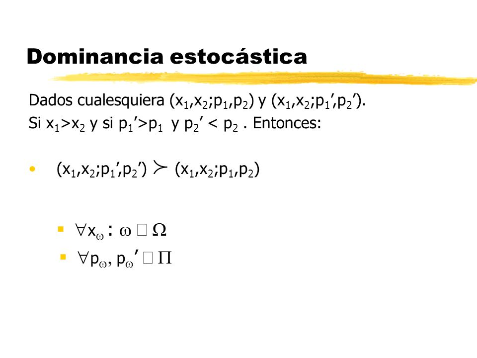 Dominancia estocástica p p x : Dados cualesquiera (x 1,x 2 ;p 1,p 2 ) y (x 1,x 2 ;p 1,p 2 ). Si x 1 >x 2 y si p 1 >p 1 y p 2 < p 2. Entonces: (x 1,x 2