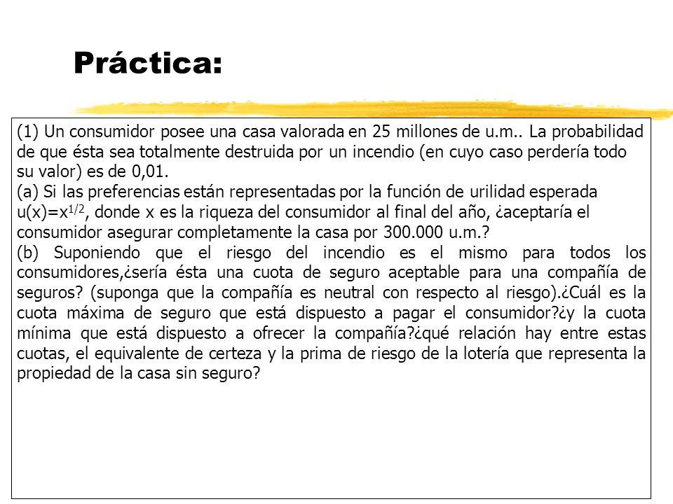 Práctica: (1) Un consumidor posee una casa valorada en 25 millones de u.m.. La probabilidad de que ésta sea totalmente destruida por un incendio (en c