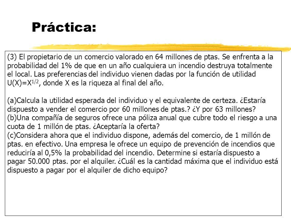 Práctica: (3) El propietario de un comercio valorado en 64 millones de ptas. Se enfrenta a la probabilidad del 1% de que en un año cualquiera un incen
