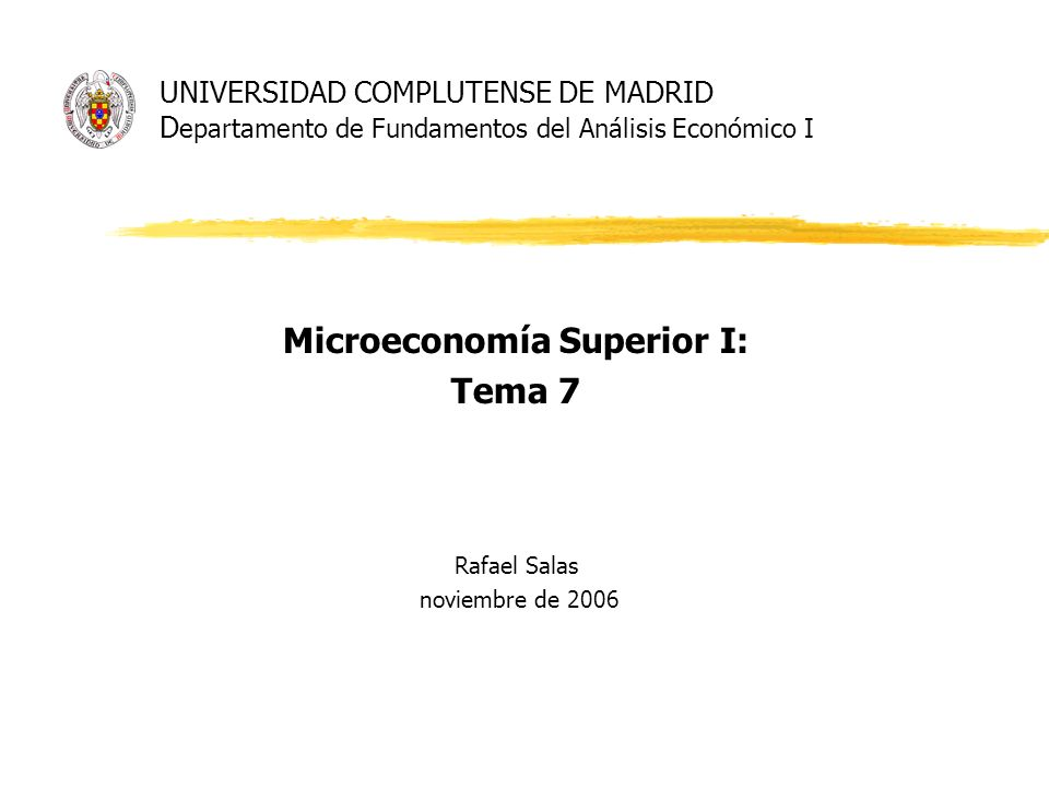 UNIVERSIDAD COMPLUTENSE DE MADRID D epartamento de Fundamentos del Análisis Económico I Microeconomía Superior I: Tema 7 Rafael Salas noviembre de 200