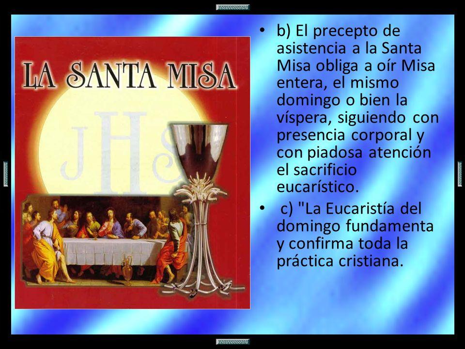 b) El precepto de asistencia a la Santa Misa obliga a oír Misa entera, el mismo domingo o bien la víspera, siguiendo con presencia corporal y con piad