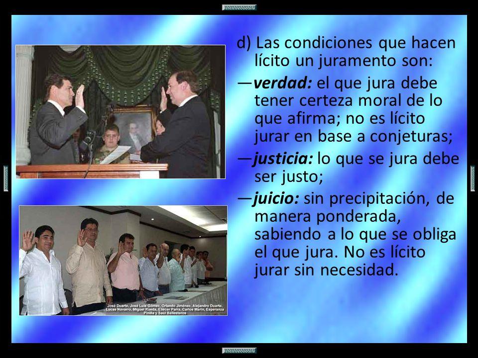 d) Las condiciones que hacen lícito un juramento son: verdad: el que jura debe tener certeza moral de lo que afirma; no es lícito jurar en base a conj