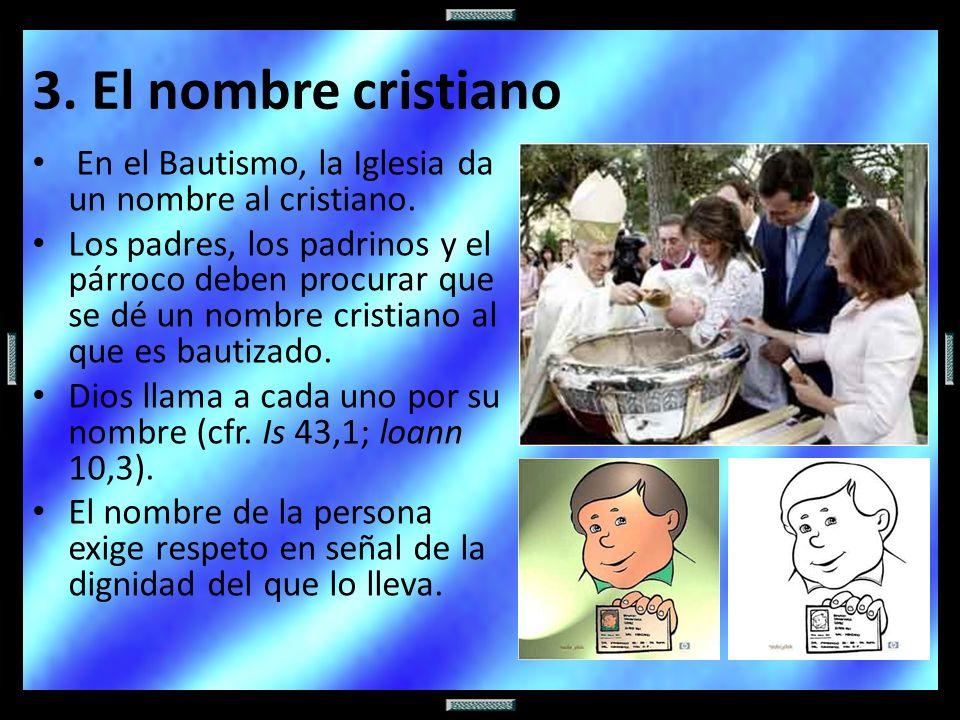 En el Bautismo, la Iglesia da un nombre al cristiano. Los padres, los padrinos y el párroco deben procurar que se dé un nombre cristiano al que es bau