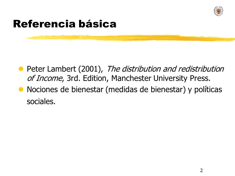 2 Referencia básica lPeter Lambert (2001), The distribution and redistribution of Income, 3rd. Edition, Manchester University Press. lNociones de bien