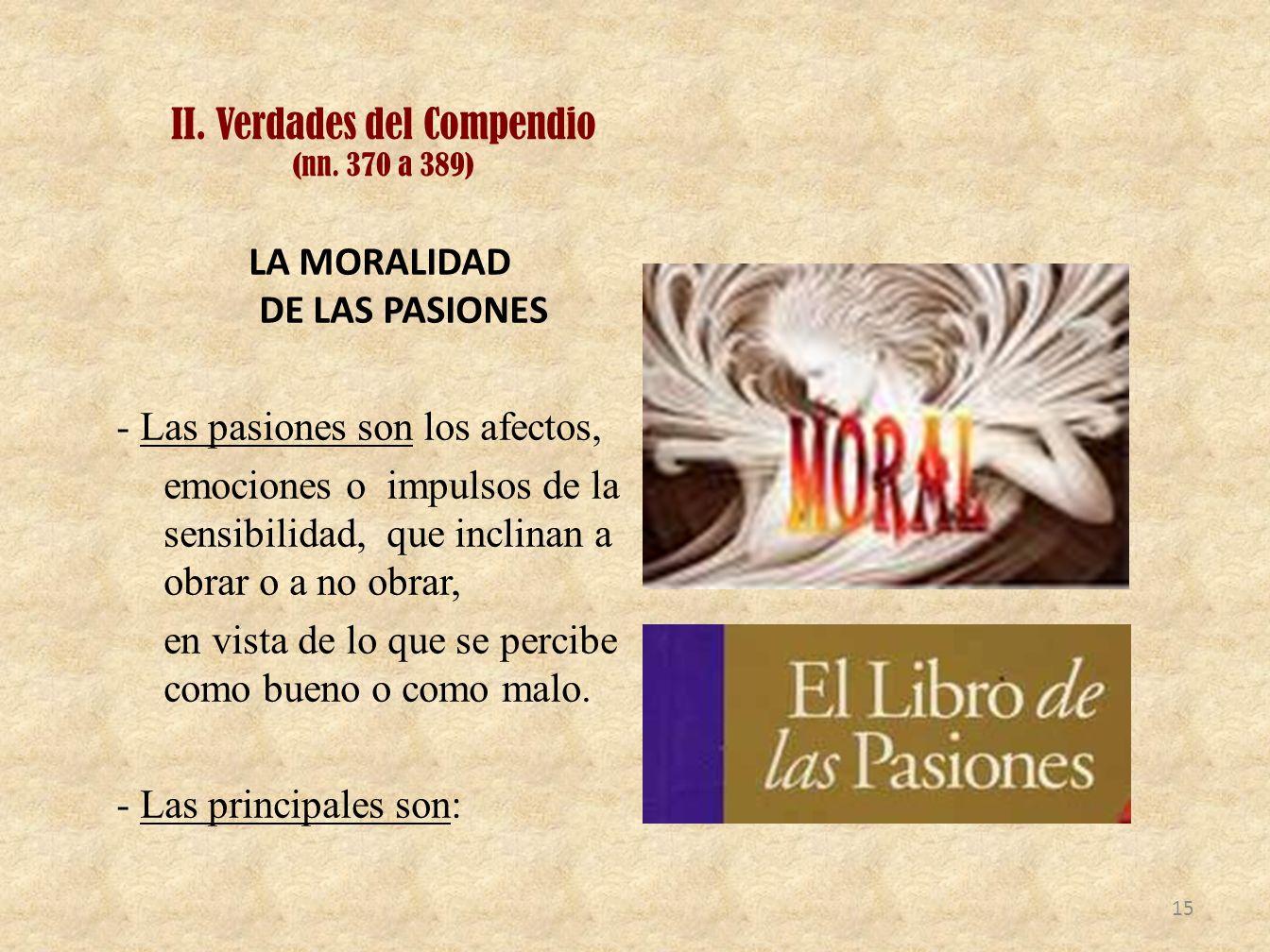 II. Verdades del Compendio (nn. 370 a 389) LA MORALIDAD DE LAS PASIONES - Las pasiones son los afectos, emociones o impulsos de la sensibilidad, que i
