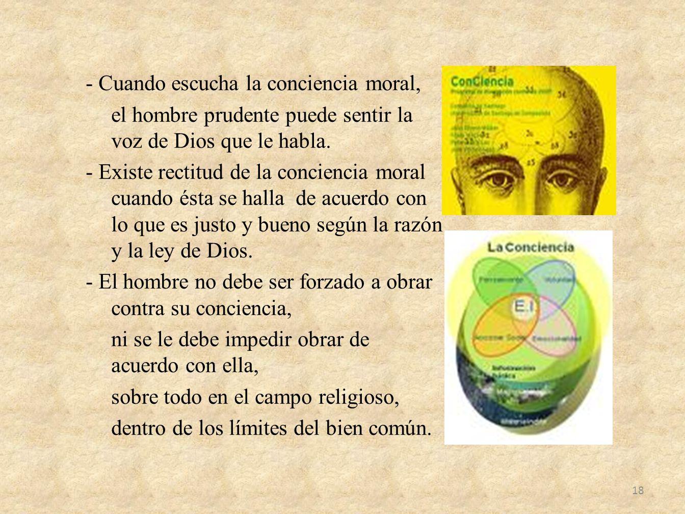 - Cuando escucha la conciencia moral, el hombre prudente puede sentir la voz de Dios que le habla. - Existe rectitud de la conciencia moral cuando ést