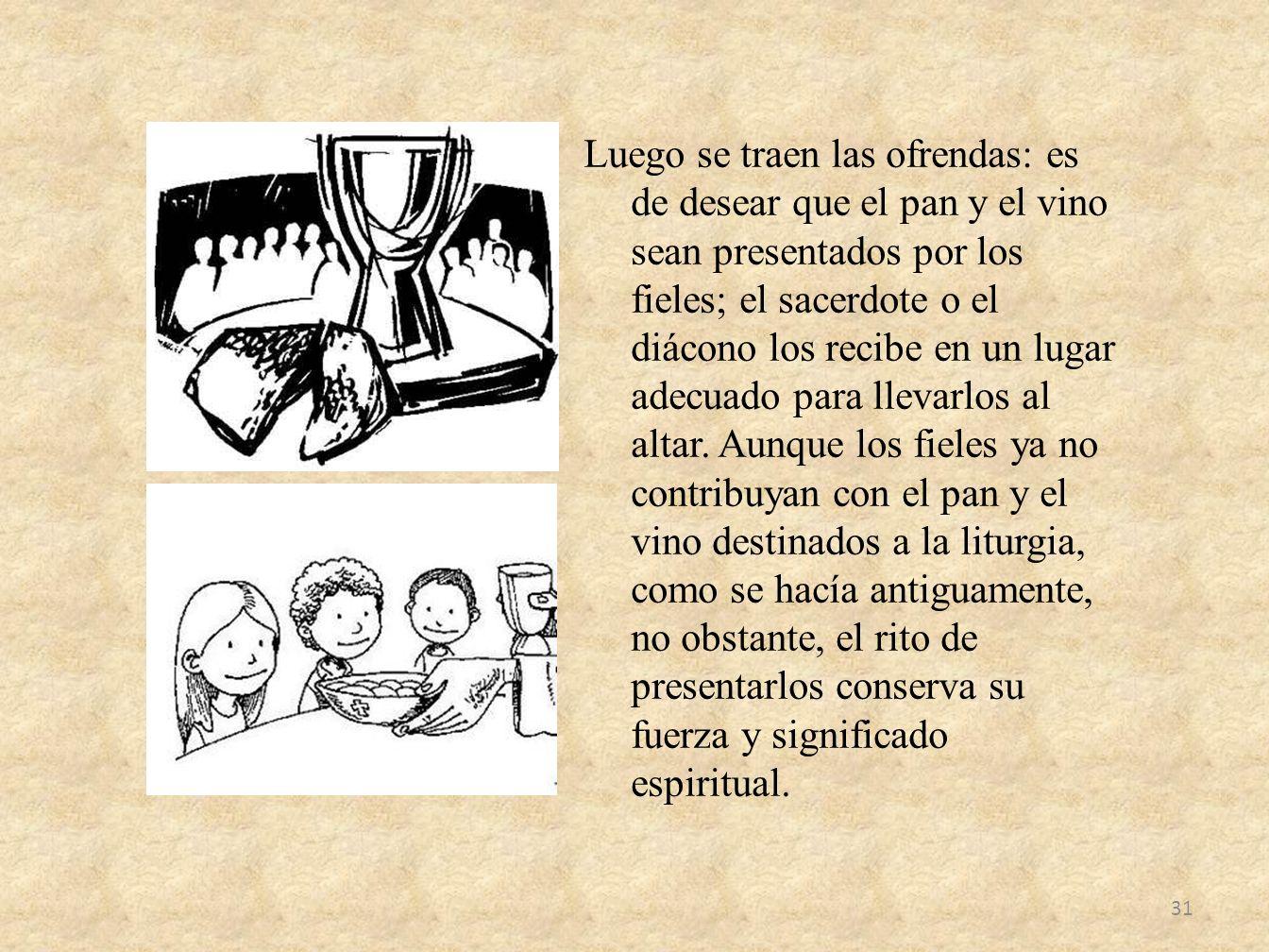 Luego se traen las ofrendas: es de desear que el pan y el vino sean presentados por los fieles; el sacerdote o el diácono los recibe en un lugar adecu