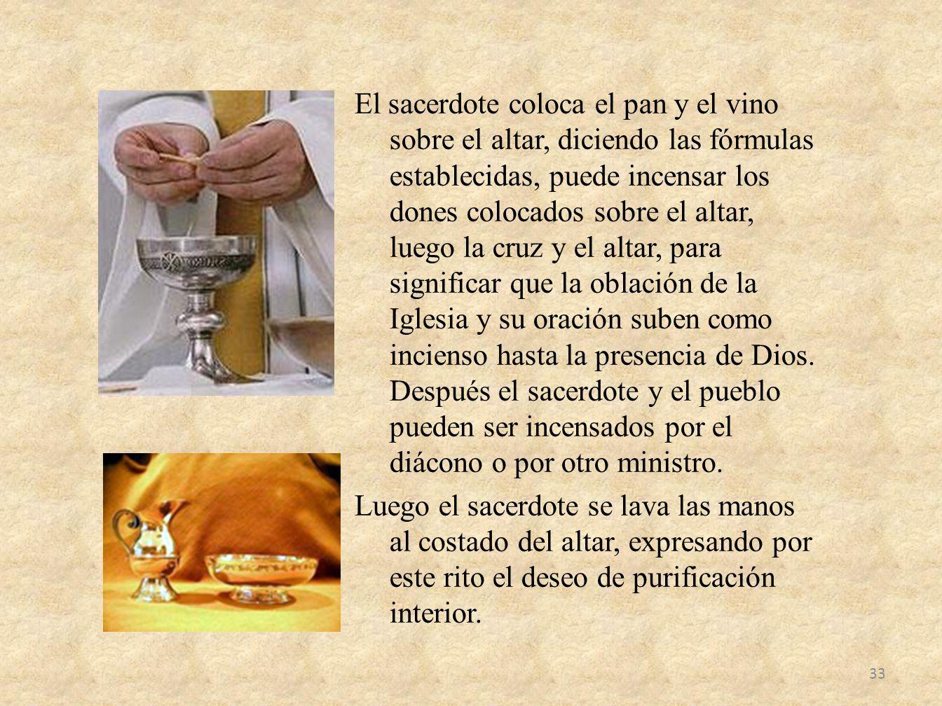 El sacerdote coloca el pan y el vino sobre el altar, diciendo las fórmulas establecidas, puede incensar los dones colocados sobre el altar, luego la c