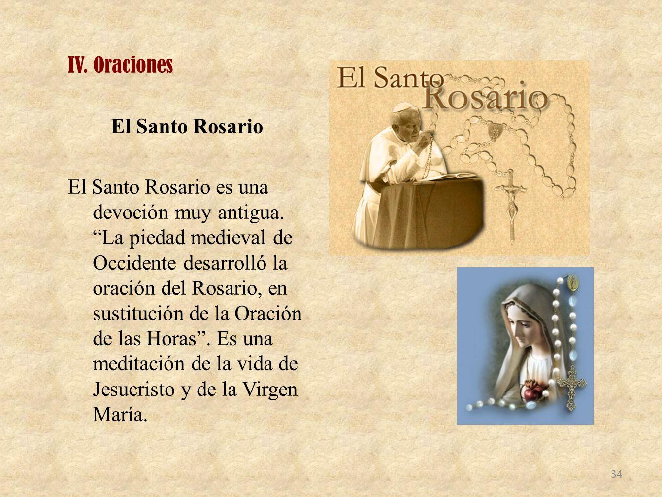 IV. Oraciones El Santo Rosario El Santo Rosario es una devoción muy antigua. La piedad medieval de Occidente desarrolló la oración del Rosario, en sus