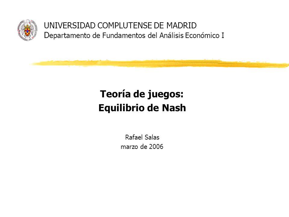 UNIVERSIDAD COMPLUTENSE DE MADRID D epartamento de Fundamentos del Análisis Económico I Teoría de juegos: Equilibrio de Nash Rafael Salas marzo de 200