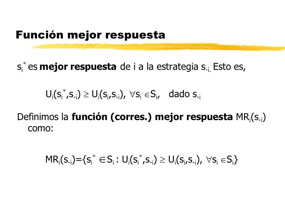 Función mejor respuesta s i * es mejor respuesta de i a la estrategia s -i. Esto es, U i (s i *,s -i ) U i (s i,s -i ), s i S i, dado s -i Definimos l