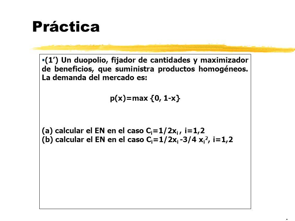 Práctica (1) Un duopolio, fijador de cantidades y maximizador de beneficios, que suministra productos homogéneos. La demanda del mercado es: p(x)=max