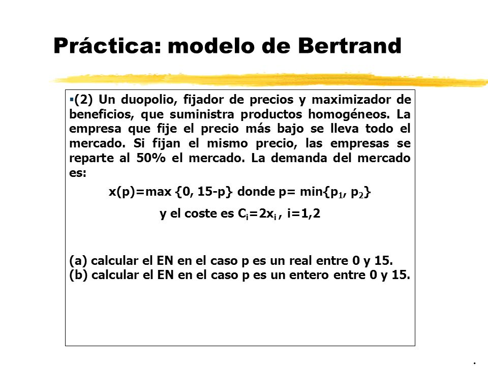 Práctica: modelo de Bertrand (2) Un duopolio, fijador de precios y maximizador de beneficios, que suministra productos homogéneos. La empresa que fije