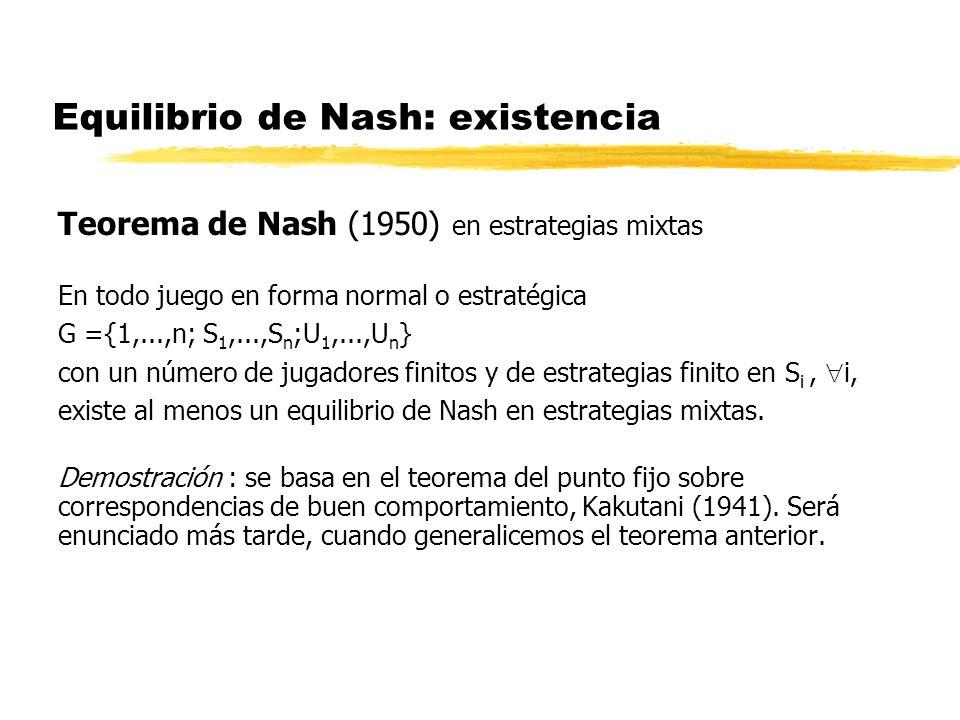 Equilibrio de Nash: existencia Teorema de Nash (1950) en estrategias mixtas En todo juego en forma normal o estratégica G ={1,...,n; S 1,...,S n ;U 1,