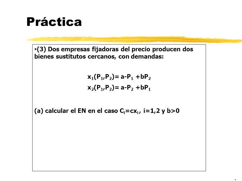 Práctica (3) Dos empresas fijadoras del precio producen dos bienes sustitutos cercanos, con demandas: x 1 (P 1,P 2 )= a-P 1 +bP 2 x 2 (P 1,P 2 )= a-P