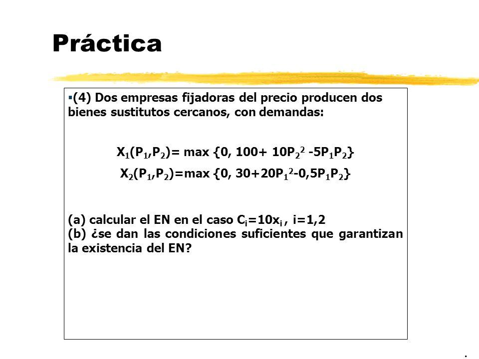 Práctica (4) Dos empresas fijadoras del precio producen dos bienes sustitutos cercanos, con demandas: X 1 (P 1,P 2 )= max {0, 100+ 10P 2 2 -5P 1 P 2 }