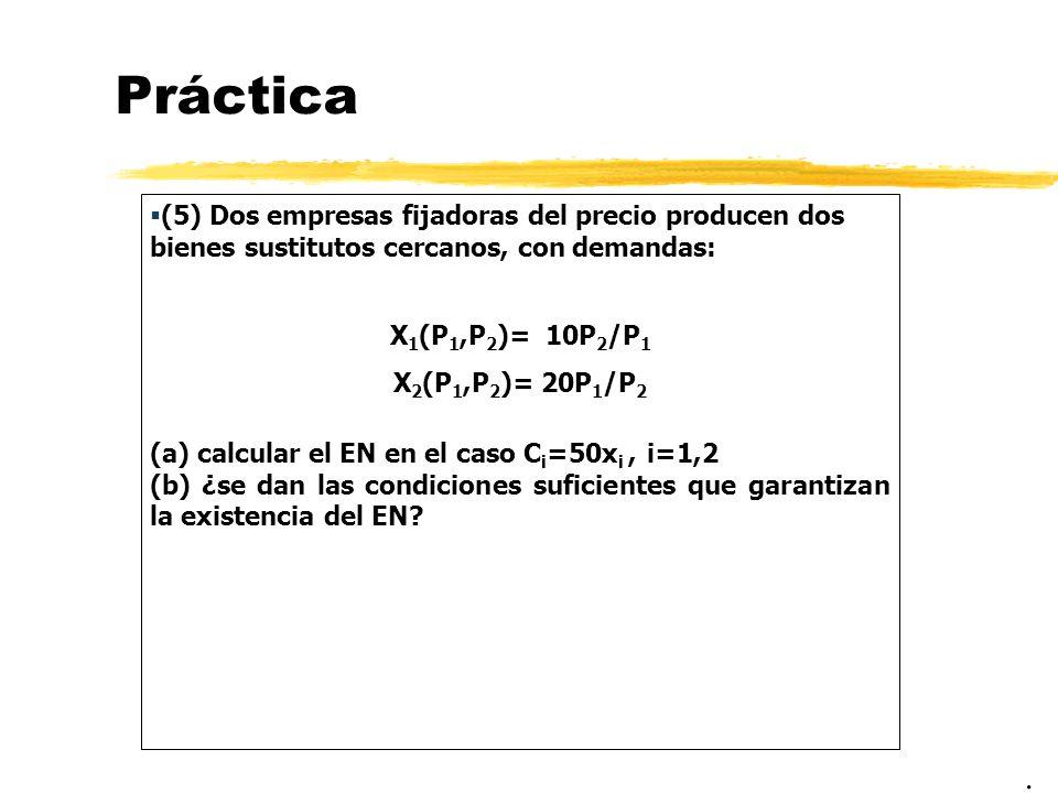Práctica (5) Dos empresas fijadoras del precio producen dos bienes sustitutos cercanos, con demandas: X 1 (P 1,P 2 )= 10P 2 /P 1 X 2 (P 1,P 2 )= 20P 1