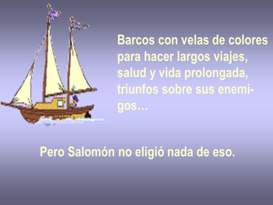 Barcos con velas de colores para hacer largos viajes, salud y vida prolongada, triunfos sobre sus enemi- gos… Pero Salomón no eligió nada de eso.