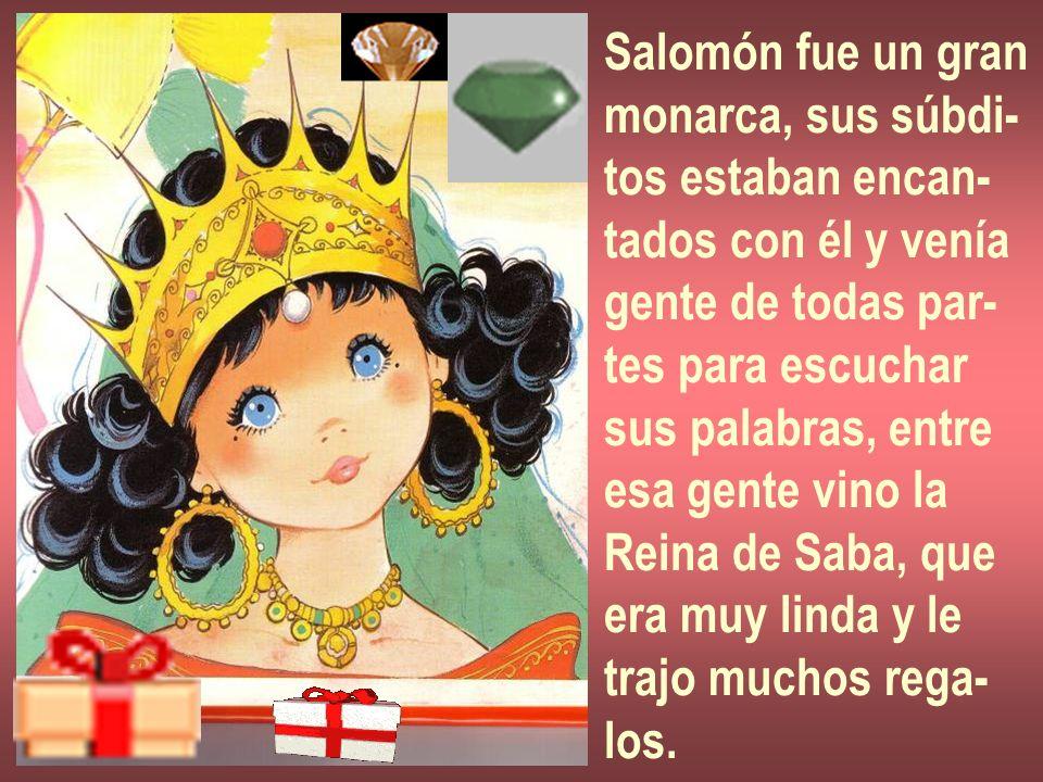 Salomón fue un gran monarca, sus súbdi- tos estaban encan- tados con él y venía gente de todas par- tes para escuchar sus palabras, entre esa gente vi