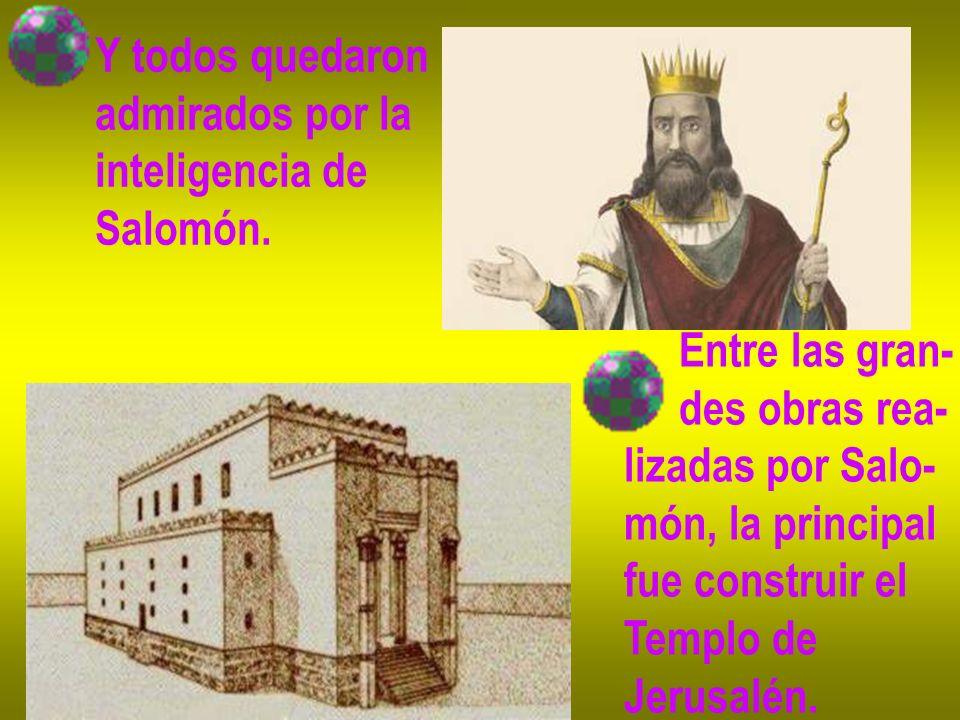 Y todos quedaron admirados por la inteligencia de Salomón. Entre las gran- des obras rea- lizadas por Salo- món, la principal fue construir el Templo