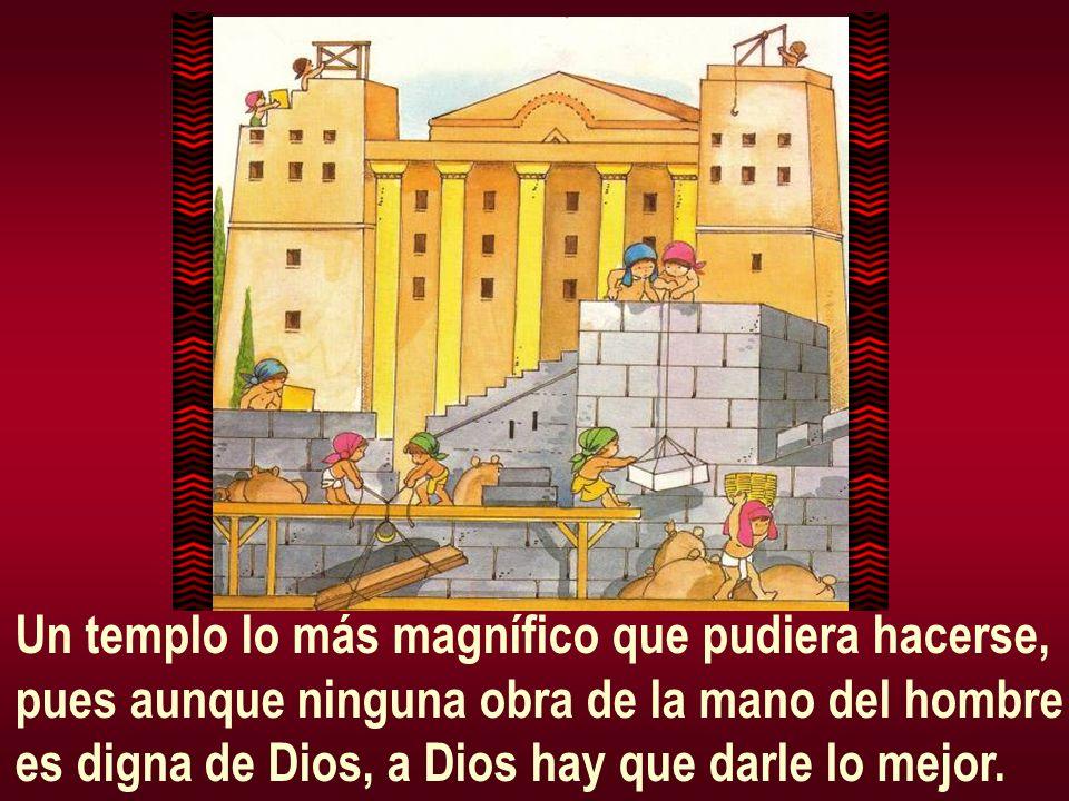 Un templo lo más magnífico que pudiera hacerse, pues aunque ninguna obra de la mano del hombre es digna de Dios, a Dios hay que darle lo mejor.