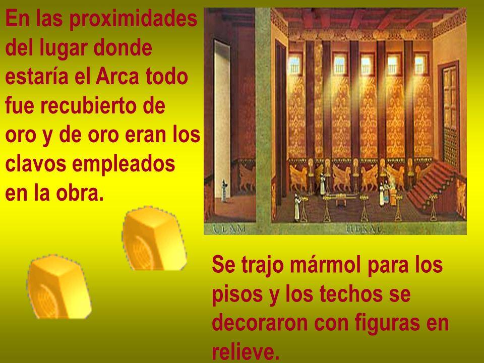 En las proximidades del lugar donde estaría el Arca todo fue recubierto de oro y de oro eran los clavos empleados en la obra. Se trajo mármol para los