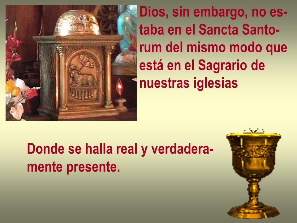Dios, sin embargo, no es- taba en el Sancta Santo- rum del mismo modo que está en el Sagrario de nuestras iglesias Donde se halla real y verdadera- me