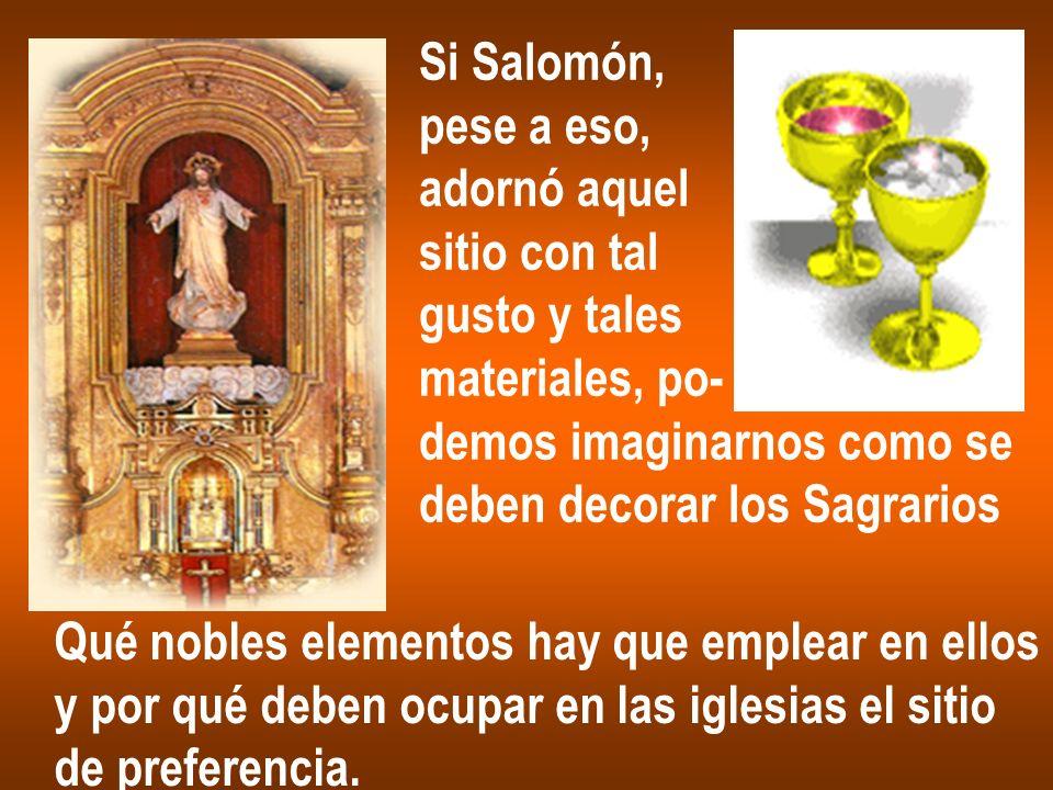 Si Salomón, pese a eso, adornó aquel sitio con tal gusto y tales materiales, po- demos imaginarnos como se deben decorar los Sagrarios Qué nobles elem